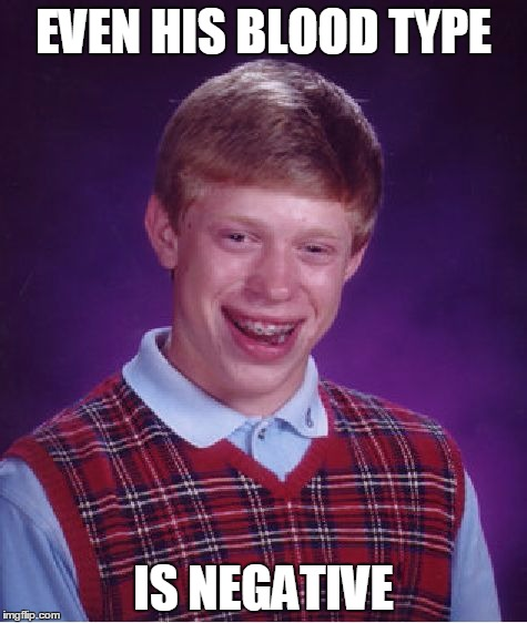 Bad Luck Brian Meme | EVEN HIS BLOOD TYPE IS NEGATIVE | image tagged in memes,bad luck brian | made w/ Imgflip meme maker