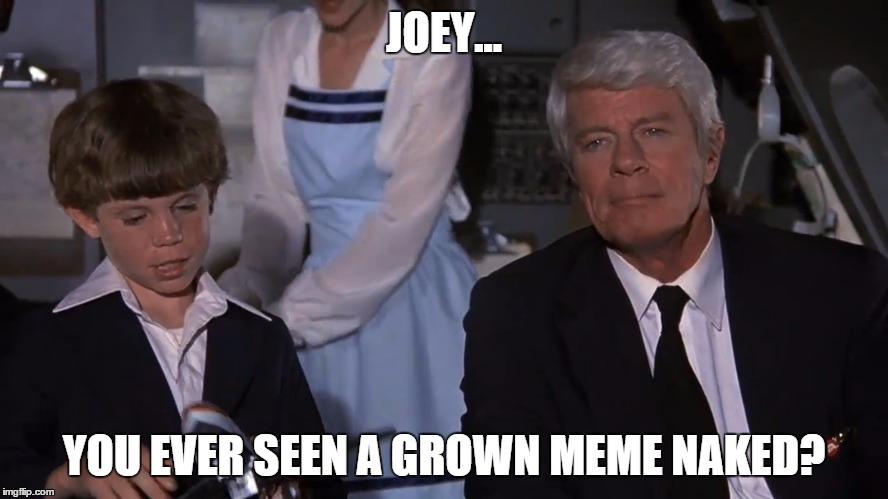 JOEY... YOU EVER SEEN A GROWN MEME NAKED? | made w/ Imgflip meme maker