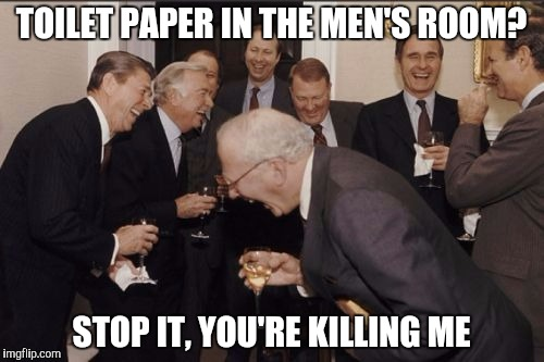 TOILET PAPER IN THE MEN'S ROOM? STOP IT, YOU'RE KILLING ME | made w/ Imgflip meme maker