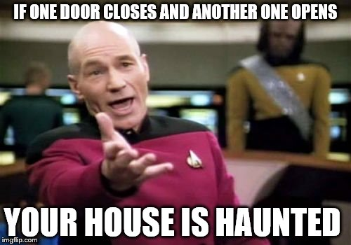 Picard Wtf Meme | IF ONE DOOR CLOSES AND ANOTHER ONE OPENS YOUR HOUSE IS HAUNTED | image tagged in memes,picard wtf | made w/ Imgflip meme maker