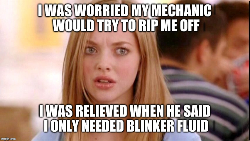 Dumb Blonde | I WAS WORRIED MY MECHANIC WOULD TRY TO RIP ME OFF I WAS RELIEVED WHEN HE SAID I ONLY NEEDED BLINKER FLUID | image tagged in dumb blonde | made w/ Imgflip meme maker