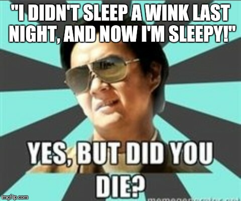 "But did you die | ""I DIDN'T SLEEP A WINK LAST NIGHT, AND NOW I'M SLEEPY!"" 