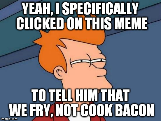Futurama Fry Meme | YEAH, I SPECIFICALLY CLICKED ON THIS MEME TO TELL HIM THAT WE FRY, NOT COOK BACON | image tagged in memes,futurama fry | made w/ Imgflip meme maker