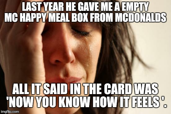 First World Problems Meme | LAST YEAR HE GAVE ME A EMPTY MC HAPPY MEAL BOX FROM MCDONALDS ALL IT SAID IN THE CARD WAS 'NOW YOU KNOW HOW IT FEELS '. | image tagged in memes,first world problems | made w/ Imgflip meme maker
