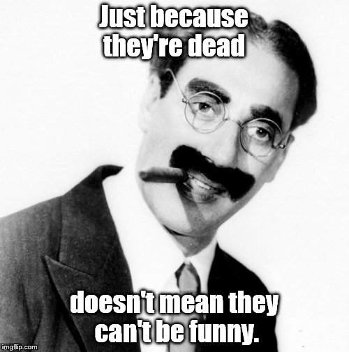 Don't be rediculous | Just because they're dead doesn't mean they can't be funny. | image tagged in don't be rediculous | made w/ Imgflip meme maker