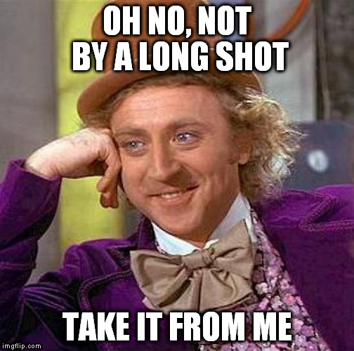 Creepy Condescending Wonka Meme | OH NO, NOT BY A LONG SHOT TAKE IT FROM ME | image tagged in memes,creepy condescending wonka | made w/ Imgflip meme maker