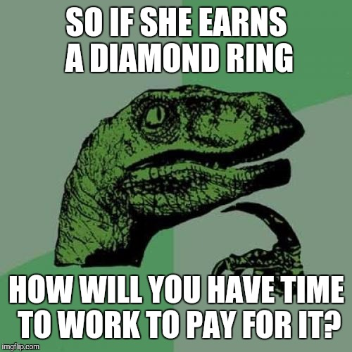 Philosoraptor Meme | SO IF SHE EARNS A DIAMOND RING HOW WILL YOU HAVE TIME TO WORK TO PAY FOR IT? | image tagged in memes,philosoraptor | made w/ Imgflip meme maker