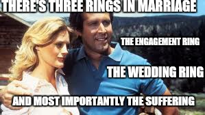 Shit rolls downhill | THERE'S THREE RINGS IN MARRIAGE THE ENGAGEMENT RING THE WEDDING RING AND MOST IMPORTANTLY THE SUFFERING | image tagged in memes,chevy chase,marrage,funny,national lampoon,first world problems | made w/ Imgflip meme maker