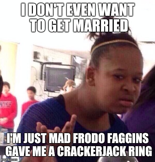 Black Girl Wat Meme | I DON'T EVEN WANT TO GET MARRIED I'M JUST MAD FRODO F*GGINS GAVE ME A CRACKERJACK RING | image tagged in memes,black girl wat | made w/ Imgflip meme maker