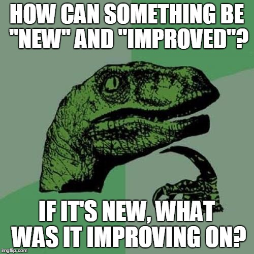 "Both New and Improved!? | HOW CAN SOMETHING BE ""NEW"" AND ""IMPROVED""? IF IT'S NEW, WHAT WAS IT IMPROVING ON? 