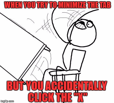 "Table Flip Guy | WHEN YOU TRY TO MINIMIZE THE TAB BUT YOU ACCIDENTALLY CLICK THE ""X"" 