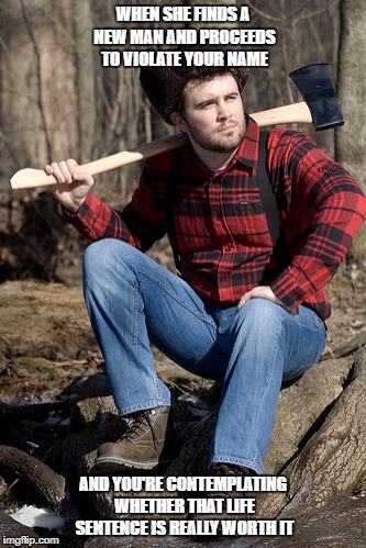 Solemn Lumberjack | WHEN SHE FINDS A NEW MAN AND PROCEEDS TO VIOLATE YOUR NAME AND YOU'RE CONTEMPLATING WHETHER THAT LIFE SENTENCE IS REALLY WORTH IT | image tagged in memes,solemn lumberjack | made w/ Imgflip meme maker