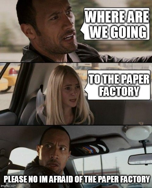paper   beats rock  | WHERE ARE WE GOING TO THE PAPER FACTORY PLEASE NO IM AFRAID OF THE PAPER FACTORY | image tagged in memes,the rock driving | made w/ Imgflip meme maker