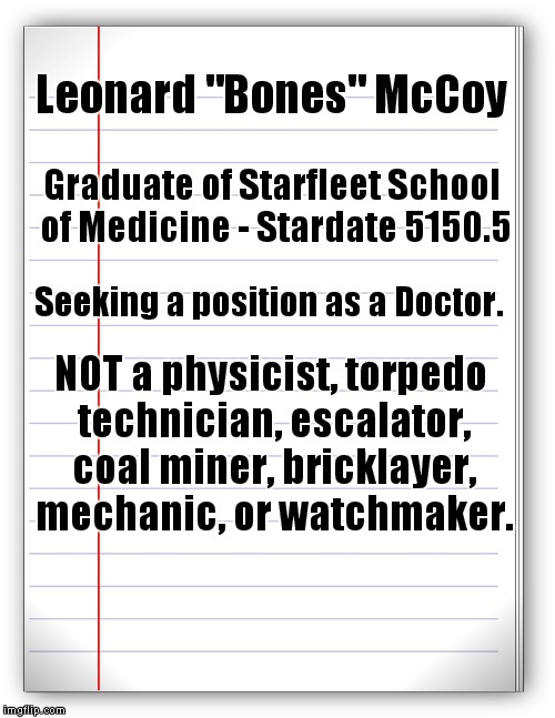 "First draft of Bones' resume. |  Leonard ""Bones"" McCoy; Graduate of Starfleet School of Medicine - Stardate 5150.5; Seeking a position as a Doctor. NOT a physicist, torpedo technician, escalator, coal miner, bricklayer, mechanic, or watchmaker. 
