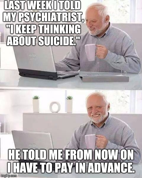 "Hide the Pain Harold Meme | LAST WEEK I TOLD MY PSYCHIATRIST, ""I KEEP THINKING ABOUT SUICIDE."" HE TOLD ME FROM NOW ON I HAVE TO PAY IN ADVANCE. 
