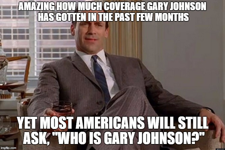"The Hell Does it Take? | AMAZING HOW MUCH COVERAGE GARY JOHNSON HAS GOTTEN IN THE PAST FEW MONTHS YET MOST AMERICANS WILL STILL ASK, ""WHO IS GARY JOHNSON?"" 