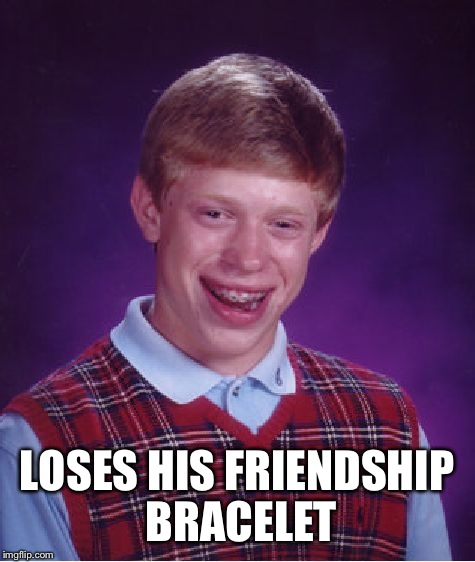 Bad Luck Brian Meme | LOSES HIS FRIENDSHIP BRACELET | image tagged in memes,bad luck brian | made w/ Imgflip meme maker