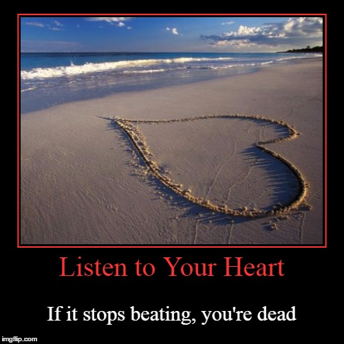 Upon The Shores of Life | Listen to Your Heart | If it stops beating, you're dead | image tagged in funny,demotivationals,listen to your heart,follow your heart | made w/ Imgflip demotivational maker