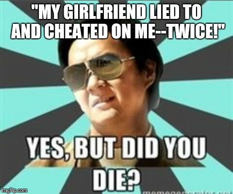 "But did you die | ""MY GIRLFRIEND LIED TO AND CHEATED ON ME--TWICE!"" 