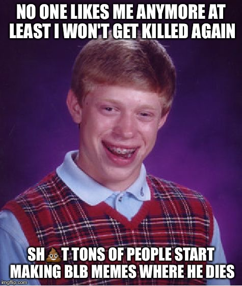 At Least Nobody Was Killed It Was No >> Bad Luck Brian Meme Imgflip