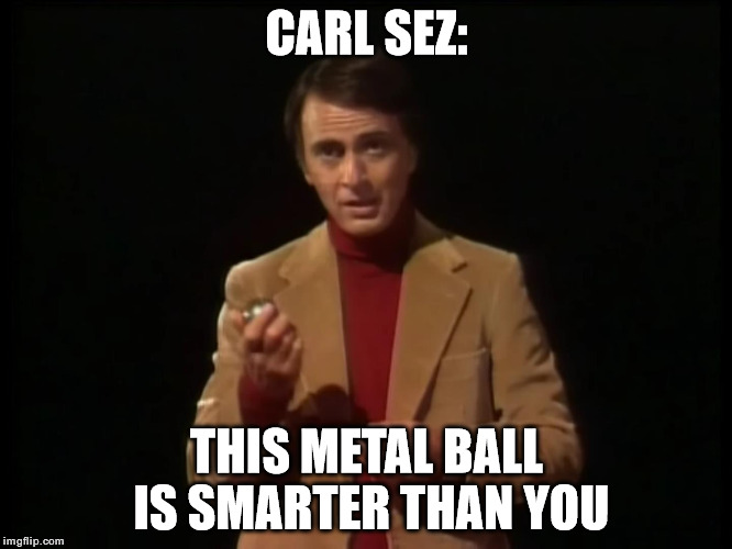 Carl Sez | CARL SEZ: THIS METAL BALL IS SMARTER THAN YOU | image tagged in memes,funny,carl sagan,ball | made w/ Imgflip meme maker