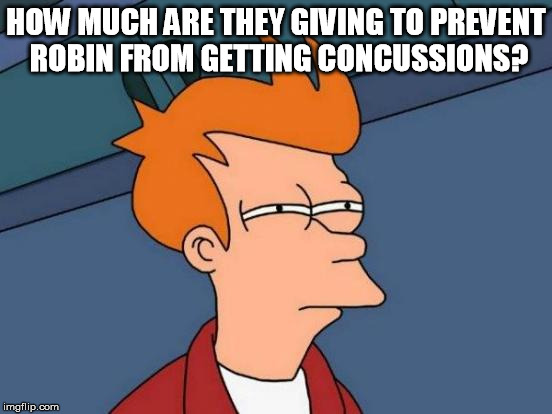 Futurama Fry Meme | HOW MUCH ARE THEY GIVING TO PREVENT ROBIN FROM GETTING CONCUSSIONS? | image tagged in memes,futurama fry | made w/ Imgflip meme maker