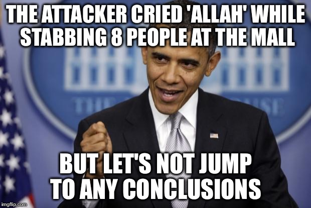 He's brought in 10,000+ refugees and HILLARY has PLEDGED to bring in OVER 65,000 MORE  | THE ATTACKER CRIED 'ALLAH' WHILE STABBING 8 PEOPLE AT THE MALL BUT LET'S NOT JUMP TO ANY CONCLUSIONS | image tagged in barack obama,memes,refugees,radical islam,terrorism | made w/ Imgflip meme maker
