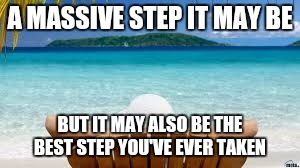 Vacation Beach | A MASSIVE STEP IT MAY BE BUT IT MAY ALSO BE THE BEST STEP YOU'VE EVER TAKEN | image tagged in vacation beach | made w/ Imgflip meme maker