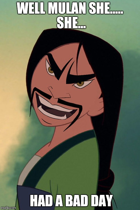 Mulan  |  WELL MULAN SHE..... SHE... HAD A BAD DAY | image tagged in mulan,creepy,hello,woah | made w/ Imgflip meme maker
