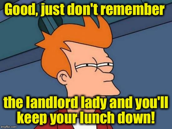 Futurama Fry Meme | Good, just don't remember the landlord lady and you'll keep your lunch down! | image tagged in memes,futurama fry | made w/ Imgflip meme maker