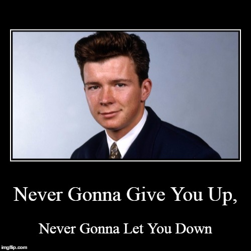 Never Gonna Give You Up, | Never Gonna Let You Down | image tagged in funny,demotivationals | made w/ Imgflip demotivational maker