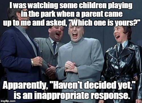 "Laughing Villains Meme | I was watching some children playing in the park when a parent came up to me and asked, ""Which one is yours?"" Apparently, ""Haven't decided y 