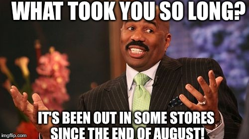 Steve Harvey Meme | WHAT TOOK YOU SO LONG? IT'S BEEN OUT IN SOME STORES SINCE THE END OF AUGUST! | image tagged in memes,steve harvey | made w/ Imgflip meme maker