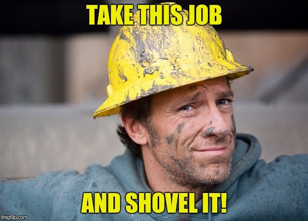 TAKE THIS JOB AND SHOVEL IT! | made w/ Imgflip meme maker