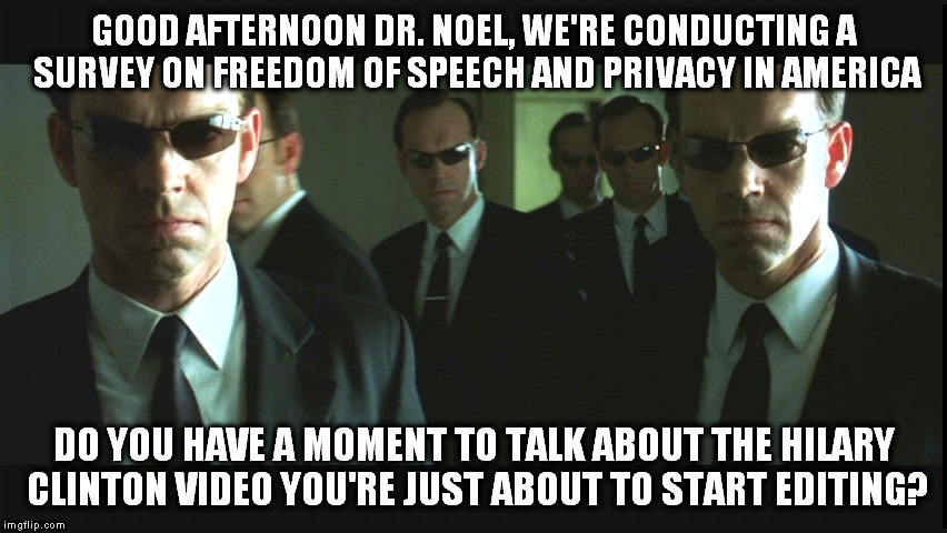 Agent Smiths | GOOD AFTERNOON DR. NOEL, WE'RE CONDUCTING A SURVEY ON FREEDOM OF SPEECH AND PRIVACY IN AMERICA DO YOU HAVE A MOMENT TO TALK ABOUT THE HILARY | image tagged in agent smiths | made w/ Imgflip meme maker