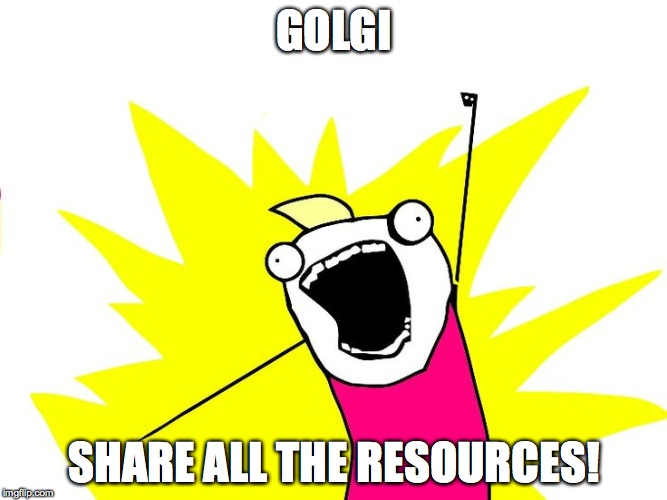 Do all the things |  GOLGI; SHARE ALL THE RESOURCES! | image tagged in do all the things | made w/ Imgflip meme maker