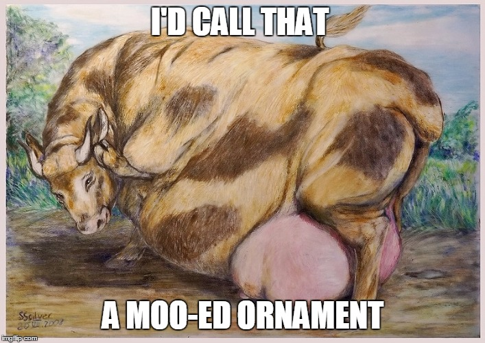 I'D CALL THAT A MOO-ED ORNAMENT | made w/ Imgflip meme maker