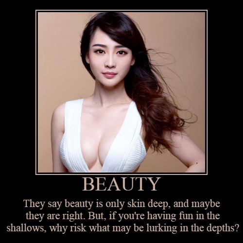 The depth of beauty... | BEAUTY | They say beauty is only skin deep, and maybe they are right. But, if you're having fun in the shallows, why risk what may be lurkin | image tagged in demotivationals,demotivational week,beauty,the shallows,the depths,headfoot | made w/ Imgflip demotivational maker