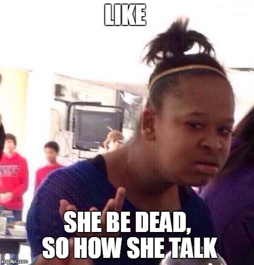 Black Girl Wat Meme | LIKE SHE BE DEAD, SO HOW SHE TALK | image tagged in memes,black girl wat | made w/ Imgflip meme maker