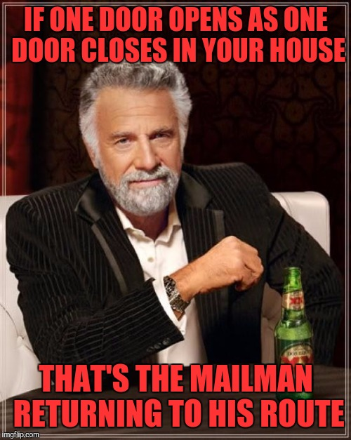 The Most Interesting Man In The World Meme | IF ONE DOOR OPENS AS ONE DOOR CLOSES IN YOUR HOUSE THAT'S THE MAILMAN RETURNING TO HIS ROUTE | image tagged in memes,the most interesting man in the world | made w/ Imgflip meme maker