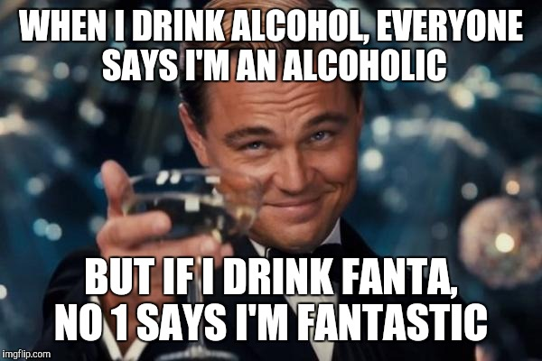 Leonardo Dicaprio Cheers Meme | WHEN I DRINK ALCOHOL, EVERYONE SAYS I'M AN ALCOHOLIC BUT IF I DRINK FANTA, NO 1 SAYS I'M FANTASTIC | image tagged in memes,leonardo dicaprio cheers | made w/ Imgflip meme maker