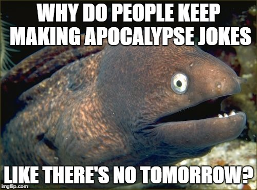 Bad Joke Eel | WHY DO PEOPLE KEEP MAKING APOCALYPSE JOKES LIKE THERE'S NO TOMORROW? | image tagged in memes,bad joke eel | made w/ Imgflip meme maker