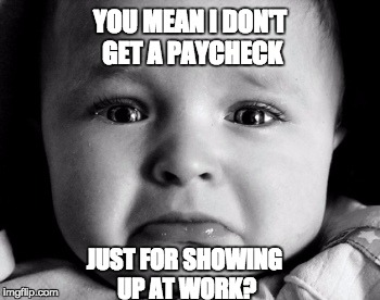 Kid's today. | YOU MEAN I DON'T GET A PAYCHECK JUST FOR SHOWING UP AT WORK? | image tagged in memes,sad baby,letsgetwordy,entitled | made w/ Imgflip meme maker