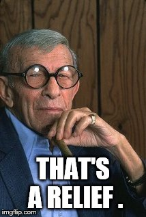 George Burns standup. | THAT'S A RELIEF . | image tagged in george burns standup | made w/ Imgflip meme maker