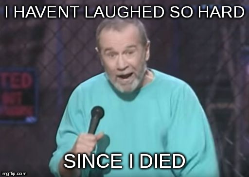 george carlin | I HAVENT LAUGHED SO HARD SINCE I DIED | image tagged in george carlin | made w/ Imgflip meme maker
