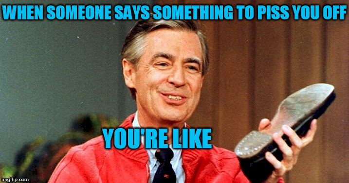 WHEN SOMEONE SAYS SOMETHING TO PISS YOU OFF YOU'RE LIKE | image tagged in mr rogers,mr rogers thug life,shoe,angry,pissed,pissed off | made w/ Imgflip meme maker