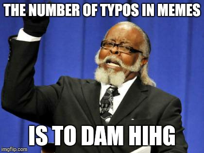 Too Damn High Meme | THE NUMBER OF TYPOS IN MEMES IS TO DAM HIHG | image tagged in memes,too damn high | made w/ Imgflip meme maker