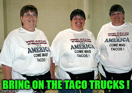 BRING ON THE TACO TRUCKS ! | image tagged in tacos,taco trucks,taco,taco trump,dumptrump,drumpf | made w/ Imgflip meme maker