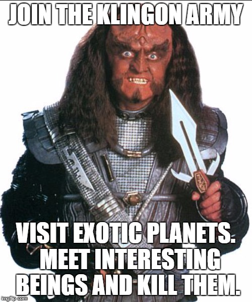 Klingon Warrior | JOIN THE KLINGON ARMY VISIT EXOTIC PLANETS.  MEET INTERESTING BEINGS AND KILL THEM. | image tagged in klingon warrior | made w/ Imgflip meme maker