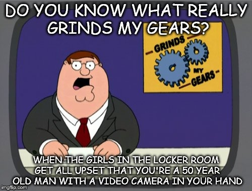 Hmm, I got a third submission finally, better not waste it. | DO YOU KNOW WHAT REALLY GRINDS MY GEARS? WHEN THE GIRLS IN THE LOCKER ROOM GET ALL UPSET THAT YOU'RE A 50 YEAR OLD MAN WITH A VIDEO CAMERA I | image tagged in memes,peter griffin news | made w/ Imgflip meme maker